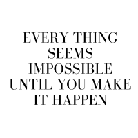 EVERY THING SEEMS IMPOSSIBLE UNTIL YOU MAKE IT HAPPEN