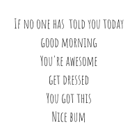 If no one has Told you today good morning You're awesome get dressed You got this Nice bum-1