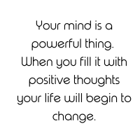 Your mind is a powerful thing. When you fill it with positive thoughts your life will begin to change.